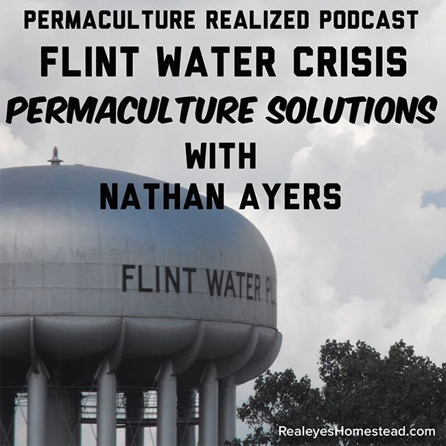 Permaculture Realized Podcast Episode 18, Flint Water Crisis Permaculture Solutions with Nathan Ayers