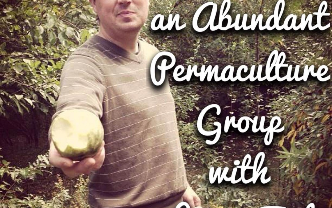 Permaculture Realized Podcast Episode 21, Creating an Abundant Permaculture Group with Jesse Tack