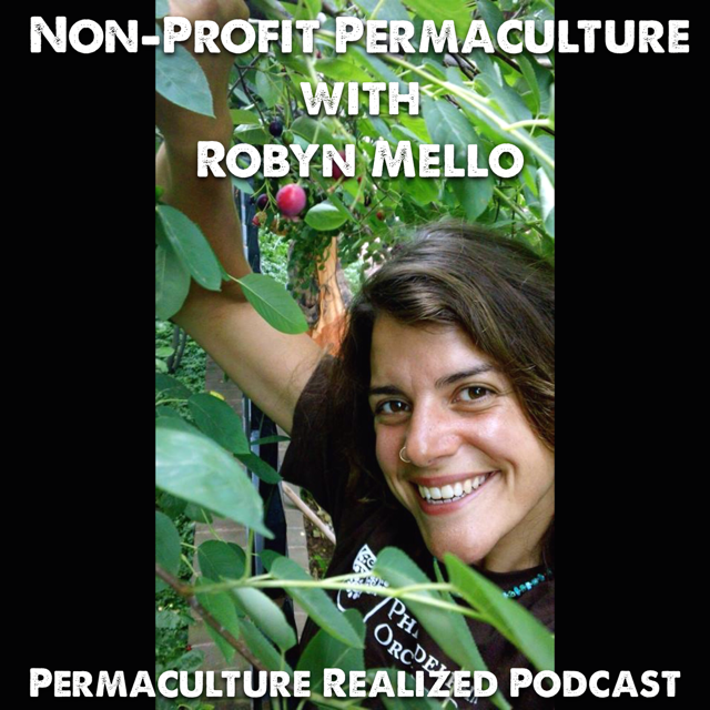 Permaculture Realized Podcast Episode 22, How to do Non-Profit Permaculture with Robyn Mello